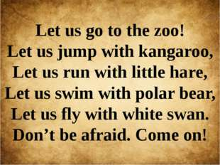 Let us go to the zoo! Let us jump with kangaroo, Let us run with little hare,