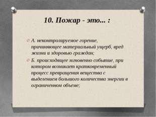 10. Пожар - это... : А. неконтролируемое горение, причиняющее материальный ущ