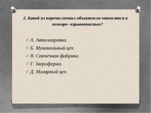 2. Какой из перечисленных объектов не относится к пожаро- взрывоопасным? А. А