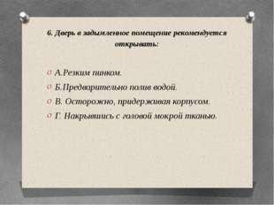 6. Дверь в задымленное помещение рекомендуется открывать: А.Резким пинком. Б.