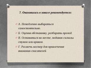 7. Оказавшись в завале рекомендуется: А. Немедленно выбираться самостоятельно