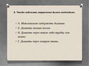 8. Чтобы избежать отравления дымом необходимо: А. Максимально задержать дыхан