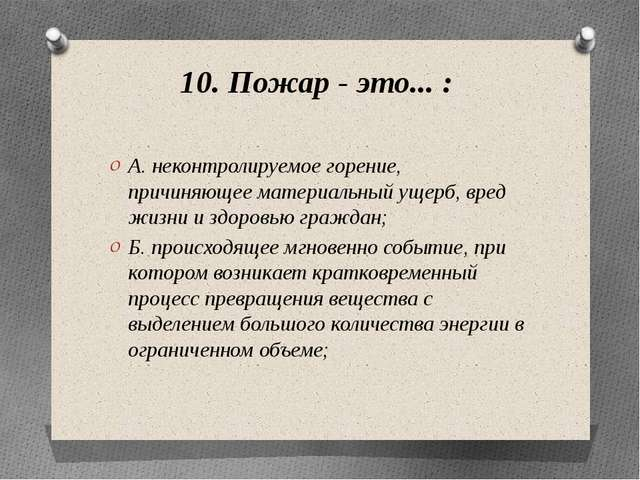 10. Пожар - это... : А. неконтролируемое горение, причиняющее материальный ущ...