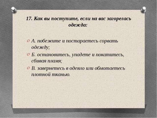 17. Как вы поступите, если на вас загорелась одежда: А. побежите и постараете...