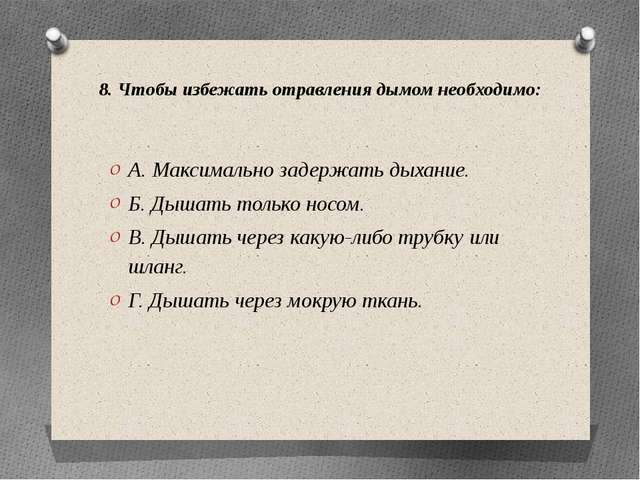 8. Чтобы избежать отравления дымом необходимо: А. Максимально задержать дыхан...