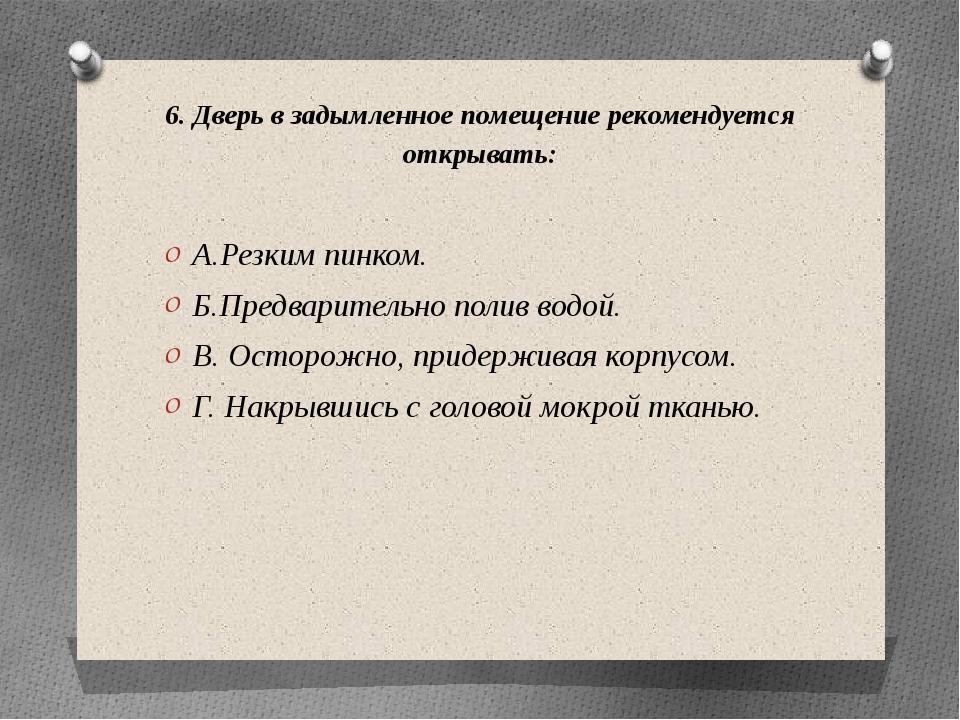 6. Дверь в задымленное помещение рекомендуется открывать: А.Резким пинком. Б....