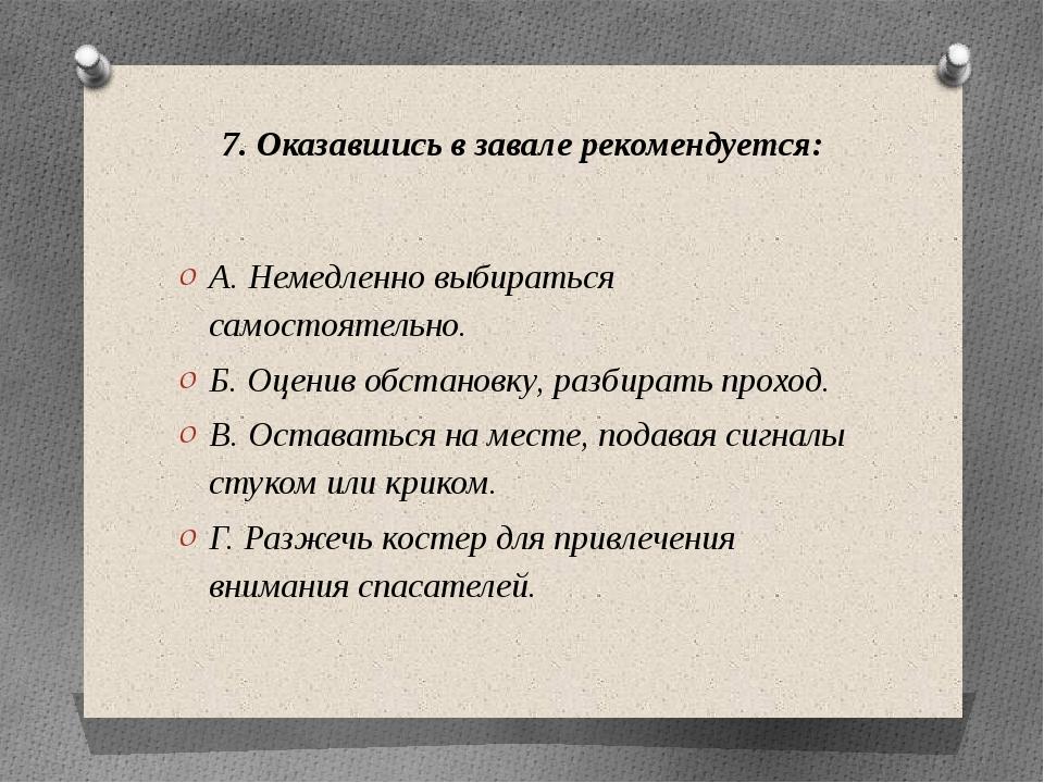 7. Оказавшись в завале рекомендуется: А. Немедленно выбираться самостоятельно...