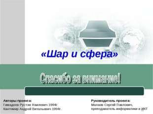 * «Шар и сфера» Авторы проекта: Гимадеев Рустэм Наилевич 1994г. Кантемир Андр