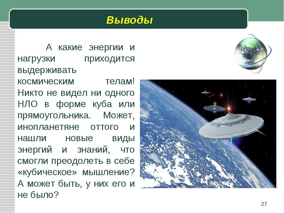 Выводы * А какие энергии и нагрузки приходится выдерживать космическим телам...