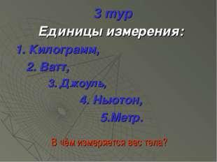 3 тур Единицы измерения: 1. Килограмм, 2. Ватт, 3. Джоуль, 4. Ньютон, 5.Метр.