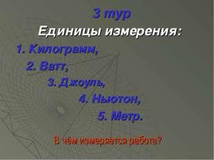 3 тур Единицы измерения: 1. Килограмм, 2. Ватт, 3. Джоуль, 4. Ньютон, 5. Метр