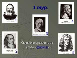 1 тур. Кто ввёл в русский язык слово «физика»? 1 2 3 4 5