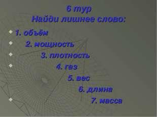 6 тур Найди лишнее слово: 1. объём 2. мощность 3. плотность 4. газ 5. вес 6.