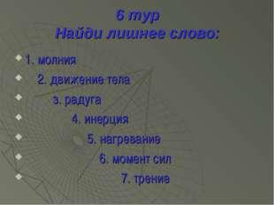6 тур Найди лишнее слово: 1. молния 2. движение тела з. радуга 4. инерция 5.