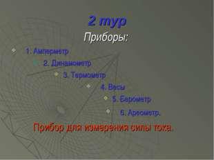 2 тур Приборы: 1. Амперметр 2. Динамометр 3. Термометр 4. Весы 5. Барометр 6.