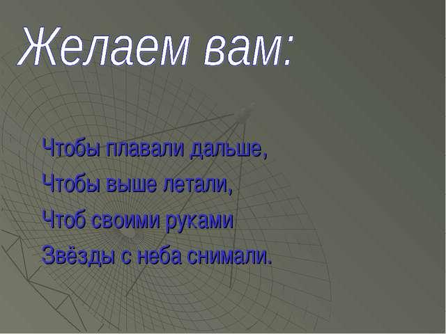 Чтобы плавали дальше, Чтобы выше летали, Чтоб своими руками Звёзды с неба сни...