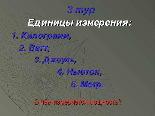 3 тур Единицы измерения: 1. Килограмм, 2. Ватт, 3. Джоуль, 4. Ньютон, 5. Метр...
