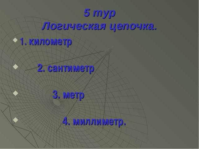 5 тур Логическая цепочка. 1. километр 2. сантиметр 3. метр 4. миллиметр.