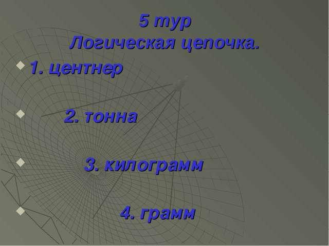 5 тур Логическая цепочка. 1. центнер 2. тонна 3. килограмм 4. грамм