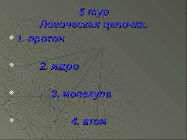 5 тур Логическая цепочка. 1. протон 2. ядро 3. молекула 4. атом