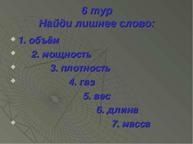 6 тур Найди лишнее слово: 1. объём 2. мощность 3. плотность 4. газ 5. вес 6....