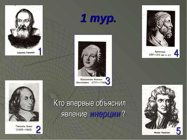 1 тур. Кто впервые объяснил явление инерции ? 1 2 3 4 5