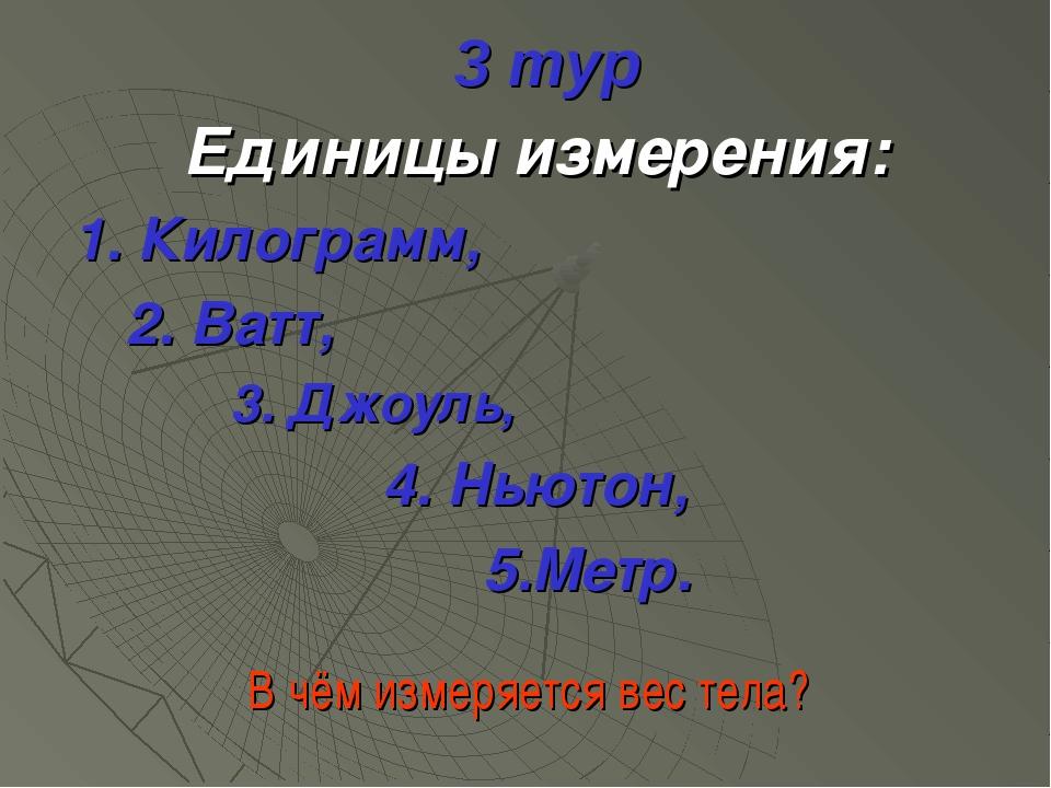 3 тур Единицы измерения: 1. Килограмм, 2. Ватт, 3. Джоуль, 4. Ньютон, 5.Метр....
