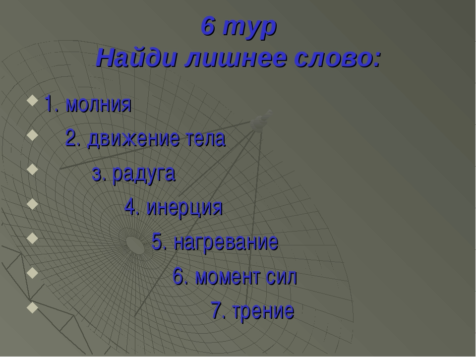 6 тур Найди лишнее слово: 1. молния 2. движение тела з. радуга 4. инерция 5....