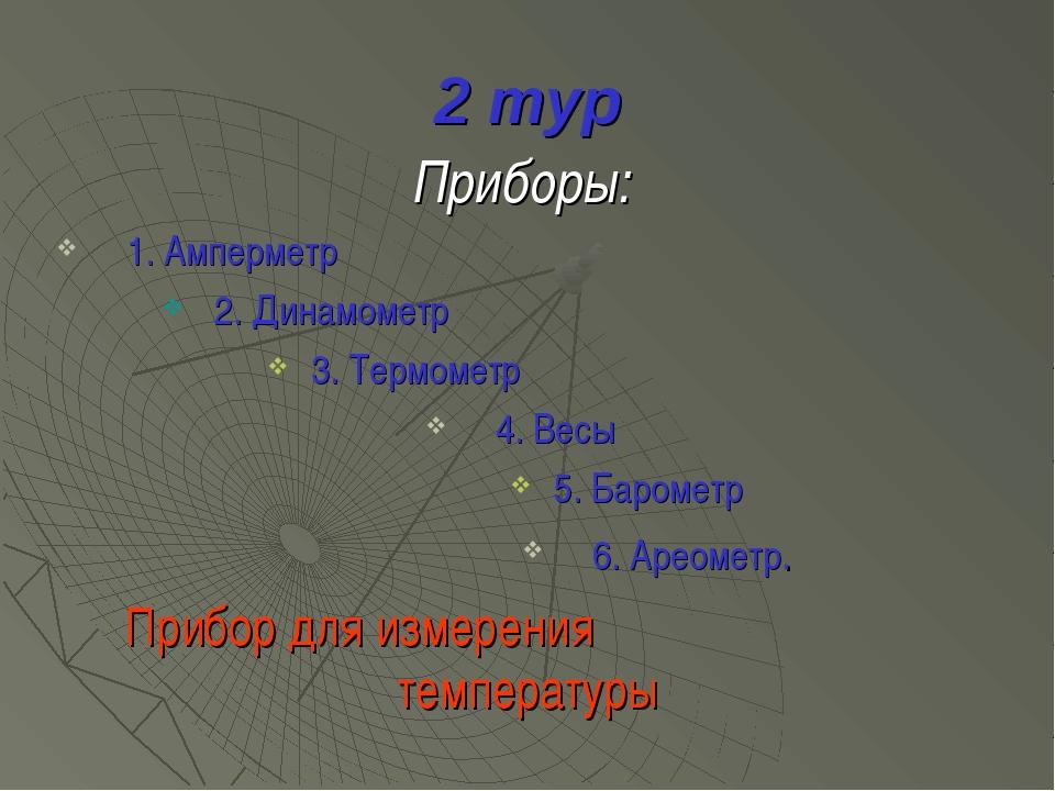 2 тур Приборы: 1. Амперметр 2. Динамометр 3. Термометр 4. Весы 5. Барометр 6....