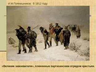 И.М.Прянишников. В 1812 году «Великие завоеватели», плененные партизанским от