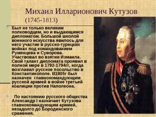 Михаил Илларионович Кутузов (1745-1813) Был не только великим полководцем, но