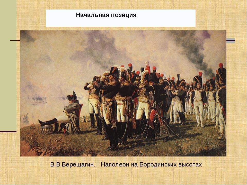 Начальная позиция В.В.Верещагин. Наполеон на Бородинских высотах