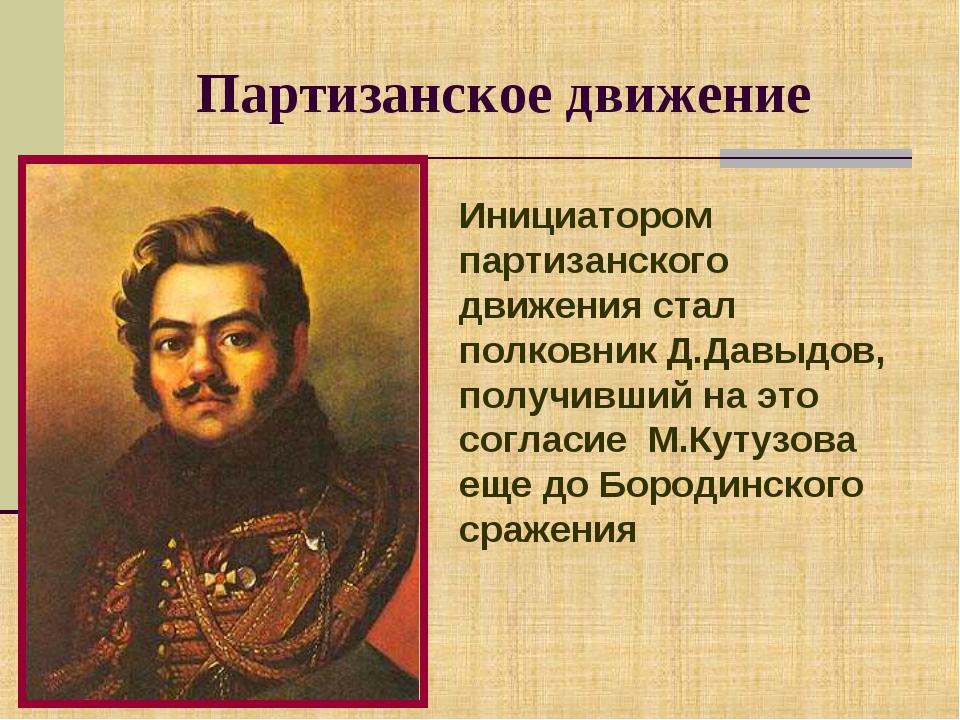 Партизанское движение Инициатором партизанского движения стал полковник Д.Дав...