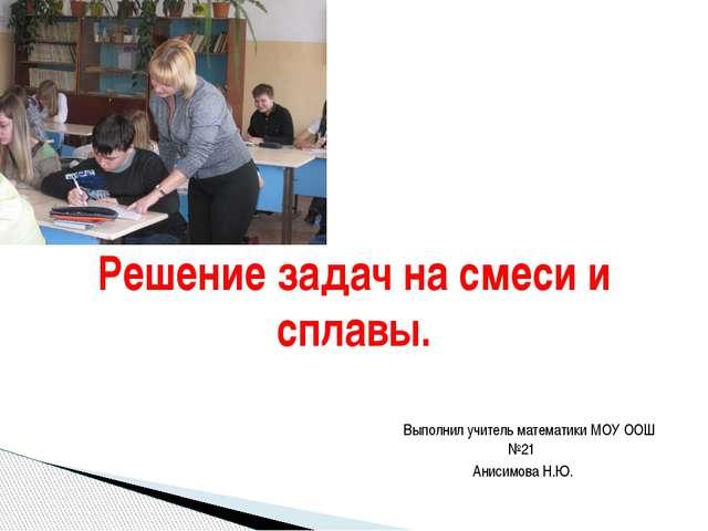 Выполнил учитель математики МОУ ООШ №21 Анисимова Н.Ю. Решение задач на смес...