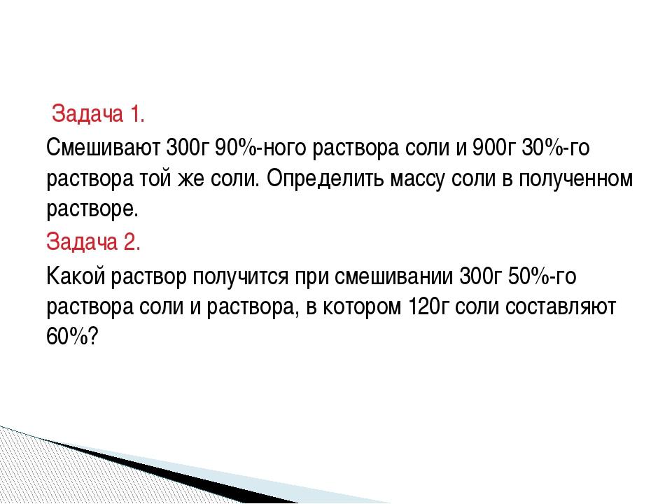 Задача 1. Смешивают 300г 90%-ного раствора соли и 900г 30%-го раствора той ж...