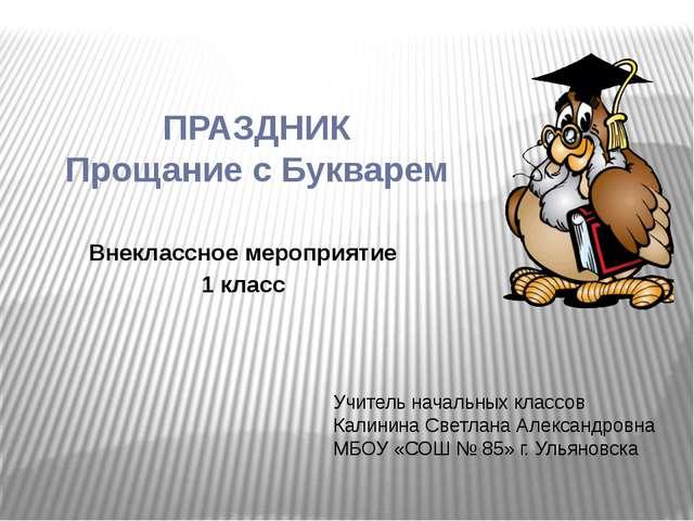ПРАЗДНИК Прощание с Букварем Внеклассное мероприятие 1 класс Учитель начальны...