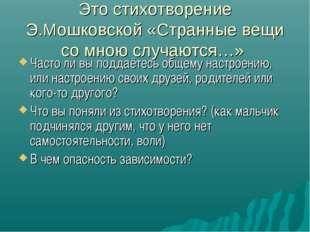 Это стихотворение Э.Мошковской «Странные вещи со мною случаются…» Часто ли вы