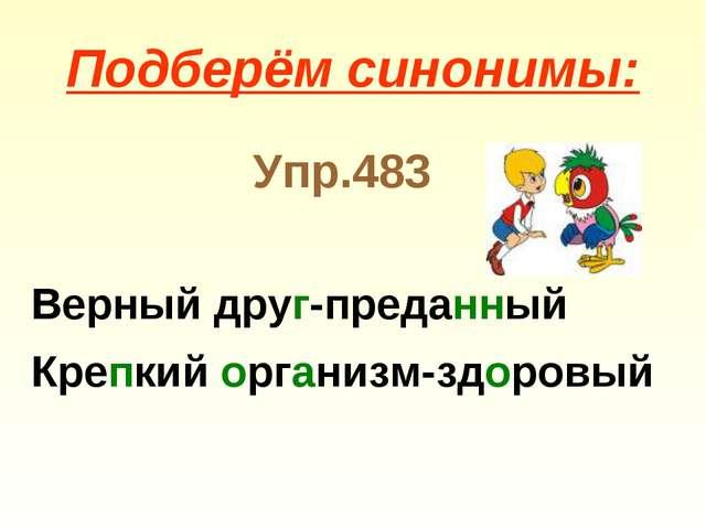 Подберём синонимы: Упр.483 Верный друг-преданный Крепкий организм-здоровый