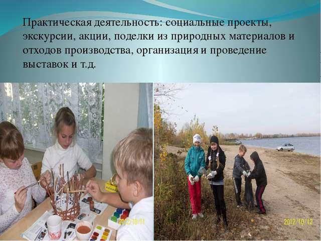 Практическая деятельность: социальные проекты, экскурсии, акции, поделки из п...