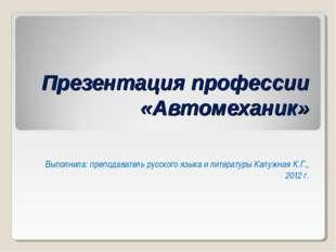 Презентация профессии «Автомеханик» Выполнила: преподаватель русского языка и