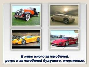В мире много автомобилей: ретро и автомобилей будущего, спортивных,