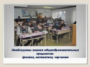 Необходимы знания общеобразовательных предметов: физика, математика, черчение