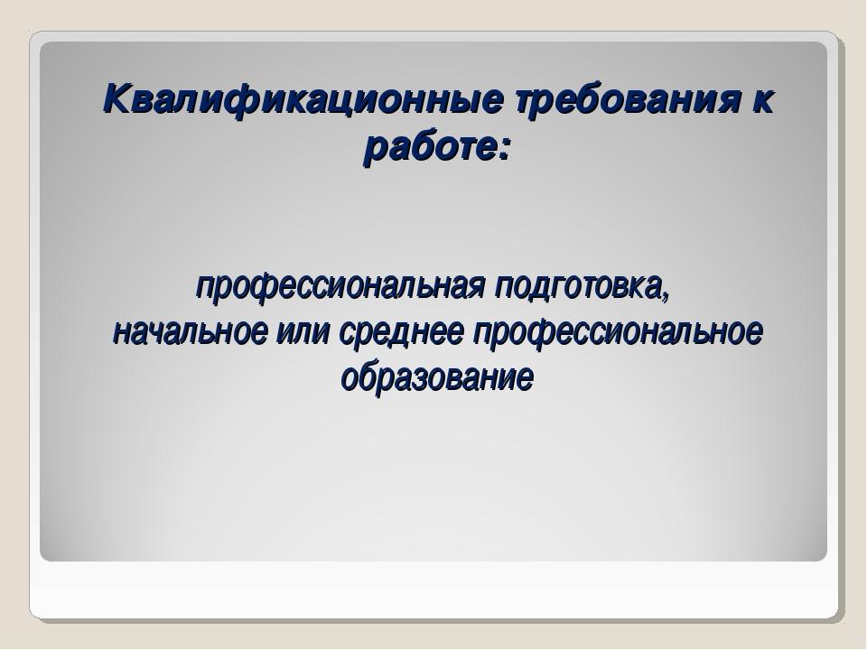 Квалификационные требования к работе: профессиональная подготовка, начальное...