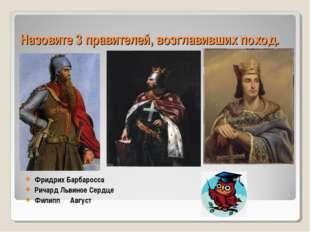 Назовите 3 правителей, возглавивших поход. Фридрих Барбаросса Ричард Львиное