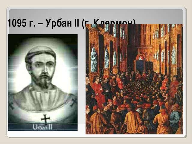 1095 г. – Урбан II (г. Клермон)