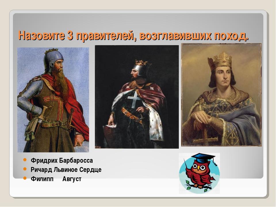 Назовите 3 правителей, возглавивших поход. Фридрих Барбаросса Ричард Львиное...