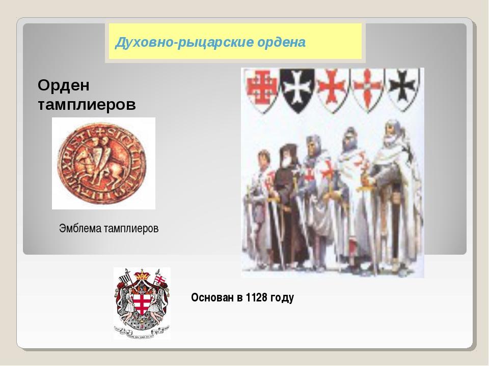 Духовно-рыцарские ордена Орден тамплиеров Эмблема тамплиеров Основан в 1128...