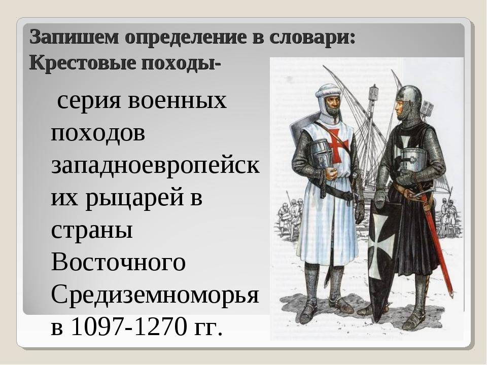Запишем определение в словари: Крестовые походы- серия военных походов западн...
