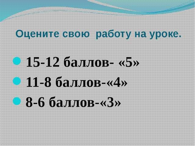 Оцените свою работу на уроке. 15-12 баллов- «5» 11-8 баллов-«4» 8-6 баллов-«3»