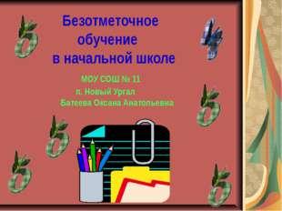 Безотметочное обучение в начальной школе МОУ СОШ № 11 п. Новый Ургал Батеева